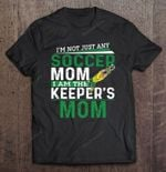 I'm Not Just Any Soccer Mom I Am The Keeper's Mom Sport T Shirt
