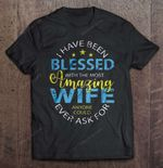 I Have Been Blessed With The Most Amazing Wife Anyone Could Ever Ask For Wife T Shirt