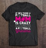 If You Think A Football Mom Is Crazy Imagine A Football Grandma Sport T Shirt