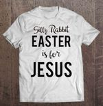 Silly Rabbit Easter Is For Jesus - White Version 2 God T Shirt