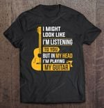 I Might Look Like I'm Listening To You Guitar guitar guitar player Guitarist Playing guitar T Shirt