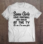 Some Girls Love Football And Swear At The Tv It's Me I'm Some Girls Football T Shirt