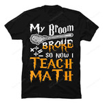 My Broom Broke So Now I Teach Math Halloween T Shirt gmc_created Uncategorized T Shirt