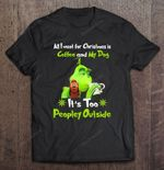 All I Want For Christmas Is Coffee And My Dog It Is Too Peopley Outside Grinch Version Grinch T Shirt