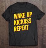 Wake Up Kickass Repeat Kick Ass Repeat Wake up T Shirt