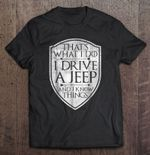That's What I Do I Drive A Jeep And I Know Things drive a jeep jeep Jeep Driver Know things T Shirt