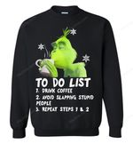 Grinch To Do List 1 Drink Coffee 2 Avoid Slapping Stupid People 3 Repeat Steps 1 And 2 Sweatshirt Grinch Sweatshirt T Shirt