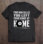 Your Mom Called You Left Your Game At Home Billiards Version Sport T Shirt