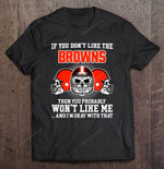 If You Don't Like The Browns Then You Probably Won't Like Me And I'm Okay With That NFL T Shirt