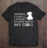 Sorry I Can't I Have Plans With My Dog Paw Dog Version dog Dog lover Paw Dog T Shirt