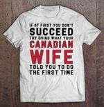 If At First You Don't Succeed Try Doing What Your Canadian Wife Told You To Do The First Time Wife T Shirt