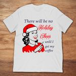 There Will Be No Holiday Cheer Until I Get My Coffee Christmas T Shirt Christmas gmc_created T Shirt