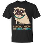 I Know I'm Lucky I'm Cute Pug T Shirts bestfunnystore.com T Shirt