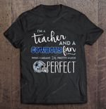 I'm A Teacher And A Cowboys Fan Which Means I'm Pretty Much Perfect Football T Shirt
