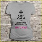 Keep calm and celebrate my birthday bitches Birthday T Shirt
