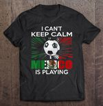 I Can't Keep Calm Mexico Is Playing Sport T Shirt
