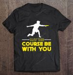 May The Course Be With You Disc Golf Sport T Shirt