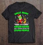 Walk Away I Have Anger Issues And A Serious Dislike For Stupid People The Grinch Version Grinch T Shirt