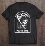 Pie Til I Die Funny Pizza Pie Lover Grim Reaper Grim reaper Pie Til Die pizza Pizza Lover Pizza Pie Lover T Shirt