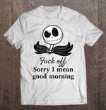 Fuck Off Sorry I Mean Good Morning Jack Skellington Version fuck off Good morning Jack Skellington morning Nightmare Before Christmas T Shirt