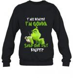 Grinch Y' All Realize I'm Gonna Snap One Day Right Sweatshirt Grinch Sweatshirt T Shirt