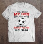 To The World My Son Just Plays Soccer But To Me That Soccer Player Is My World White Version Sport T Shirt