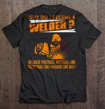 Why Did I Become A Welder Because Football Baseball And Basketball Only Require One Ball Football T Shirt