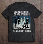 In A World Full Of Kardashians Be A Creepy Chick Creepy Chick Kardashians World T Shirt