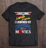Everything I Need To Know I Learned By Watching 80'S Movies 80'S Movies Lover 80s Movies Vintage 1980 T Shirt