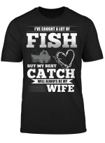 I've Caught A Lot Fish My Best Catch Will Always Be My Wife