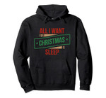 All I Want for Christmas is Sleep Funny Xmas Holiday Gifts Pullover Hoodie, T-Shirt, Sweatshirt, Tank Top