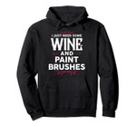 I Just Need Some Wine and Paint Brushes Wine Lover Painter Pullover Hoodie, T-Shirt, Sweatshirt, Tank Top