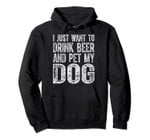 Cute Drinking Gift I Just Want To Drink Beer And Pet My Dog Pullover Hoodie, T-Shirt, Sweatshirt, Tank Top