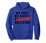 My Body, My Rights, My Fucking Decision-Reproductive Choice Pullover Hoodie, T-Shirt, Sweatshirt, Tank Top
