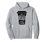 Without Coffee I Can't Even Funny Gift Pullover Hoodie, T-Shirt, Sweatshirt, Tank Top