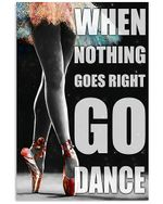 When Nothing Goes Right Go Dance Unique Custom Design Vertical Poster