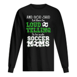God Said Let There Be Loud Yelling So He Made Soccer Moms Unisex Long Sleeve