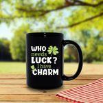 Who Needs Luck I Have Charm St Patrick's Day Printed Mug