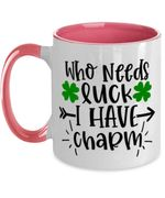 Who Needs Luck I Have Charm Shamrock St Patrick's Day Printed Accent Mug