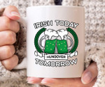 Irish Today Hungover Tomorrow St Patrick's Day Printed Mug