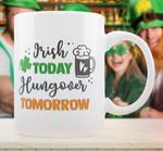 Irish Today Hungover Tomororow St Patrick's Day Printed Mug