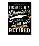 I Used To Be A Dispatcher But I'm Better Now Since I Retired Vertical Poster