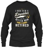 I Used To Be A Dispatcher But I'm Better Now Since I Retired Unisex Long Sleeve