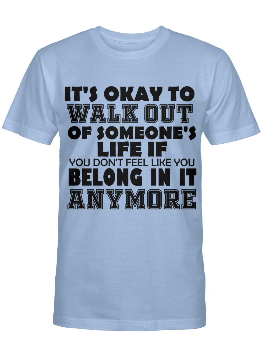 it's okay to walk out of someone's life if you don't feel like you belong in it anymore t tshirt