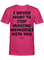 I NEVER WANT TO STOP MAKING MEMORIES WITH YOU T SHIRT
