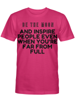 BE THE MOON AND INSPIRE PEOPLE EVEN WHEN YOU'RE FAR FROM FULL T SHIRT