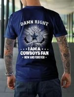 Dam n right i am a dallas cowboys fan now and forever t shirt hoodie sweater