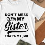 Don't mess with my sister that's my job t shirt hoodie sweater