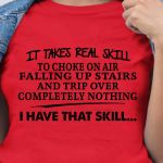 It Takes Real Skill To Chose On Air Falling Up Stairs And Trip Over Completely Nothing I Have That Skill t shirt hoodie sweater