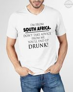 Im from south africa dont take advice from me you'll end up drunk t shirt hoodie sweater